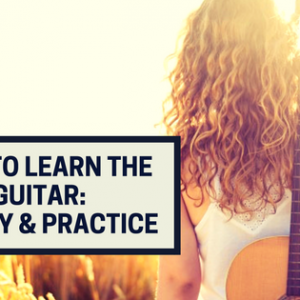 How To Learn The Guitar - Theory and Practice